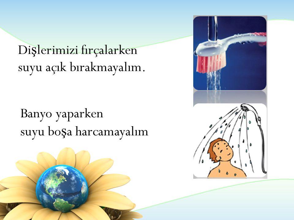 Di ş lerimizi fırçalarken suyu açık bırakmayalım. Banyo yaparken suyu bo ş a harcamayalım