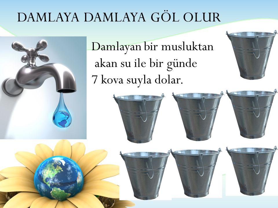 DAMLAYA DAMLAYA GÖL OLUR Damlayan bir musluktan akan su ile bir günde 7 kova suyla dolar.