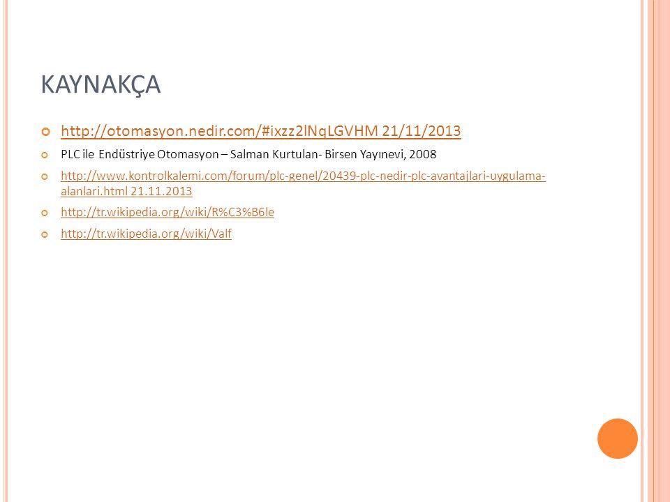 KAYNAKÇA http://otomasyon.nedir.com/#ixzz2lNqLGVHM 21/11/2013 PLC ile Endüstriye Otomasyon – Salman Kurtulan- Birsen Yayınevi, 2008 http://www.kontrolkalemi.com/forum/plc-genel/20439-plc-nedir-plc-avantajlari-uygulama- alanlari.html 21.11.2013 http://tr.wikipedia.org/wiki/R%C3%B6le http://tr.wikipedia.org/wiki/Valf