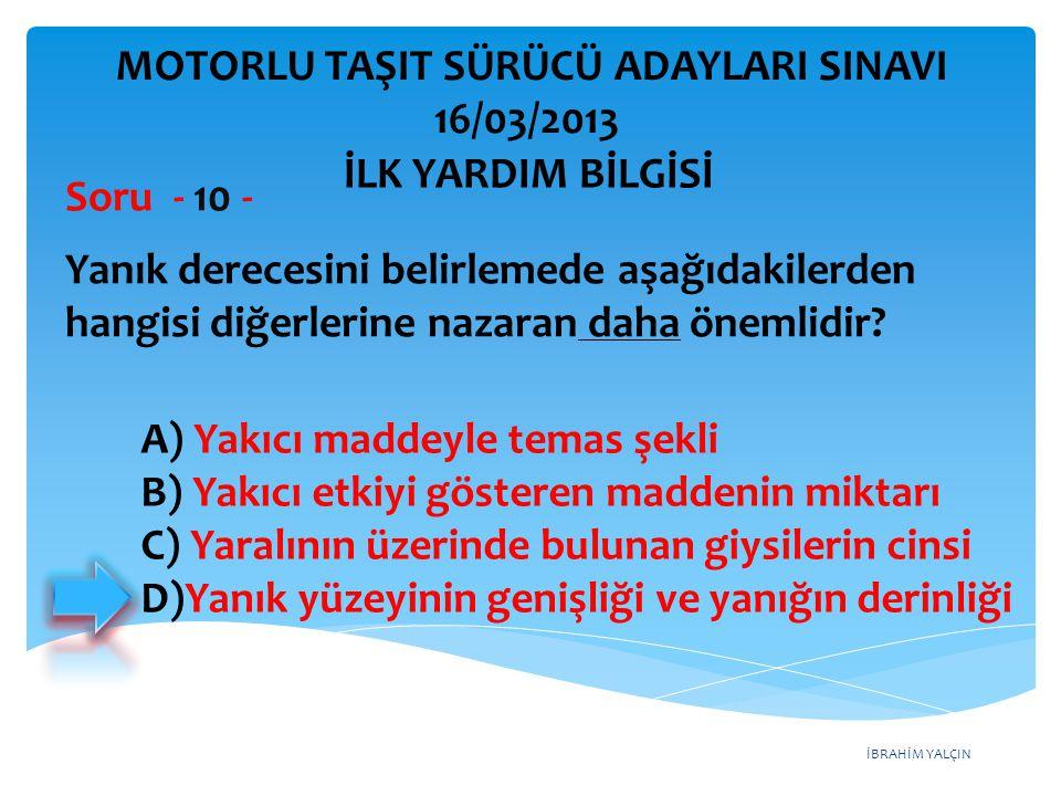 İBRAHİM YALÇIN A) Yakıcı maddeyle temas şekli B) Yakıcı etkiyi gösteren maddenin miktarı C) Yaralının üzerinde bulunan giysilerin cinsi D)Yanık yüzeyi