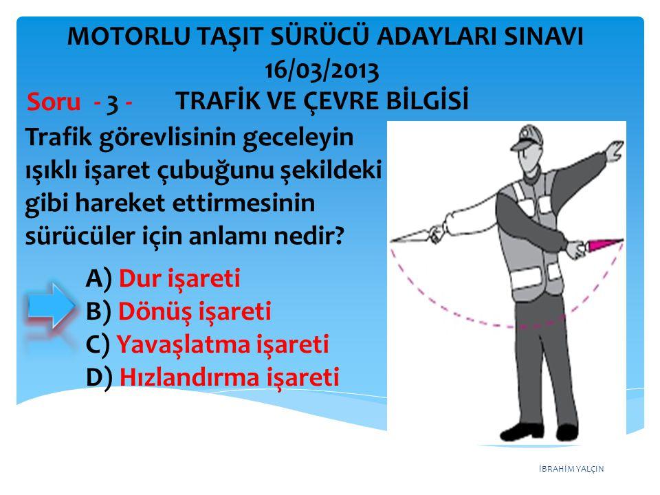 İBRAHİM YALÇIN A) Dur işareti B) Dönüş işareti C) Yavaşlatma işareti D) Hızlandırma işareti Trafik görevlisinin geceleyin ışıklı işaret çubuğunu şekil