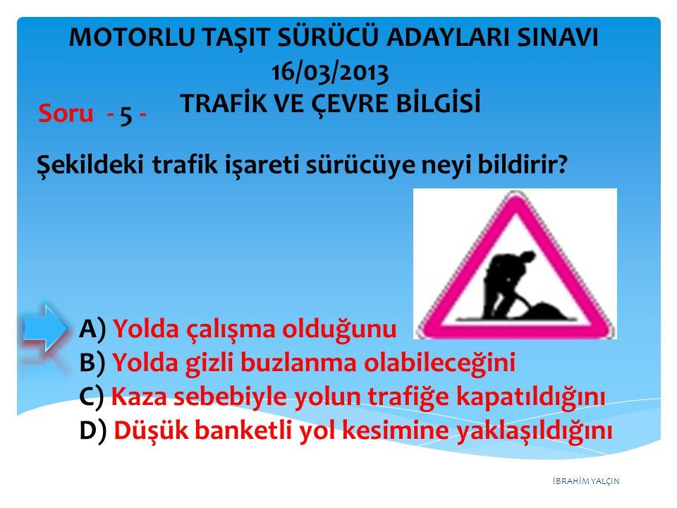 İBRAHİM YALÇIN A) Yolda çalışma olduğunu B) Yolda gizli buzlanma olabileceğini C) Kaza sebebiyle yolun trafiğe kapatıldığını D) Düşük banketli yol kes
