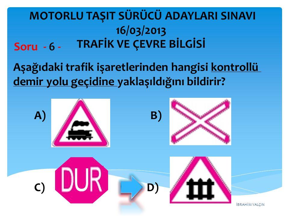 İBRAHİM YALÇIN Aşağıdaki trafik işaretlerinden hangisi kontrollü demir yolu geçidine yaklaşıldığını bildirir? Soru - 6 - A) B) C) D) MOTORLU TAŞIT SÜR