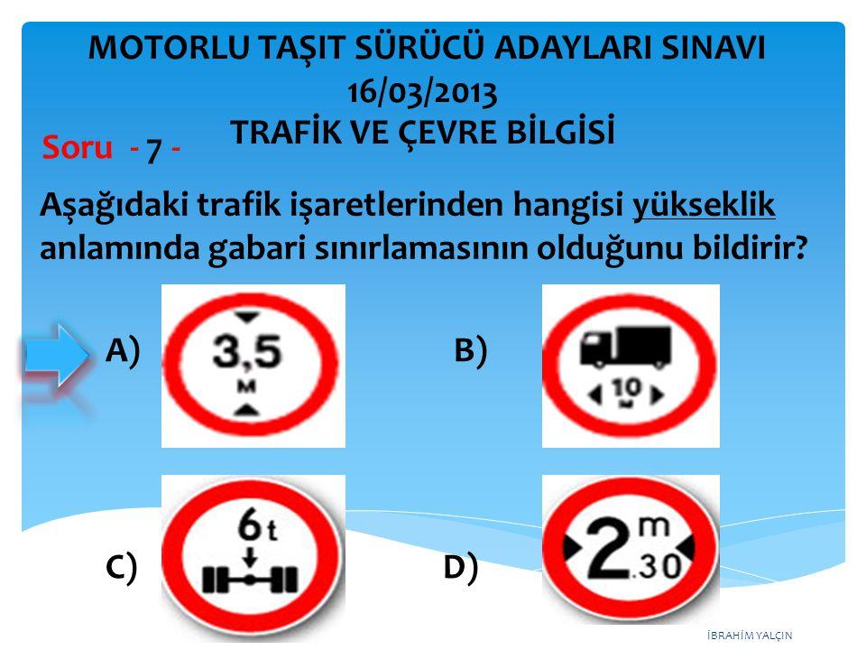 İBRAHİM YALÇIN Aşağıdaki trafik işaretlerinden hangisi yükseklik anlamında gabari sınırlamasının olduğunu bildirir? Soru - 7 - A) B) C) D) MOTORLU TAŞ