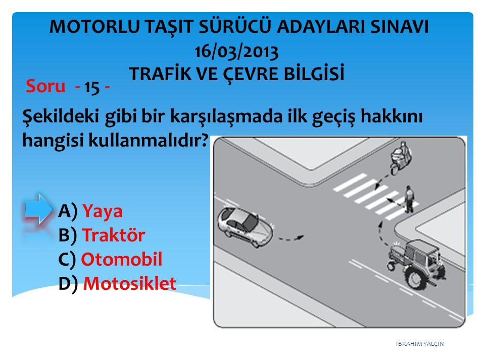 İBRAHİM YALÇIN Şekildeki gibi bir karşılaşmada ilk geçiş hakkını hangisi kullanmalıdır? Soru - 15 - A) Yaya B) Traktör C) Otomobil D) Motosiklet MOTOR