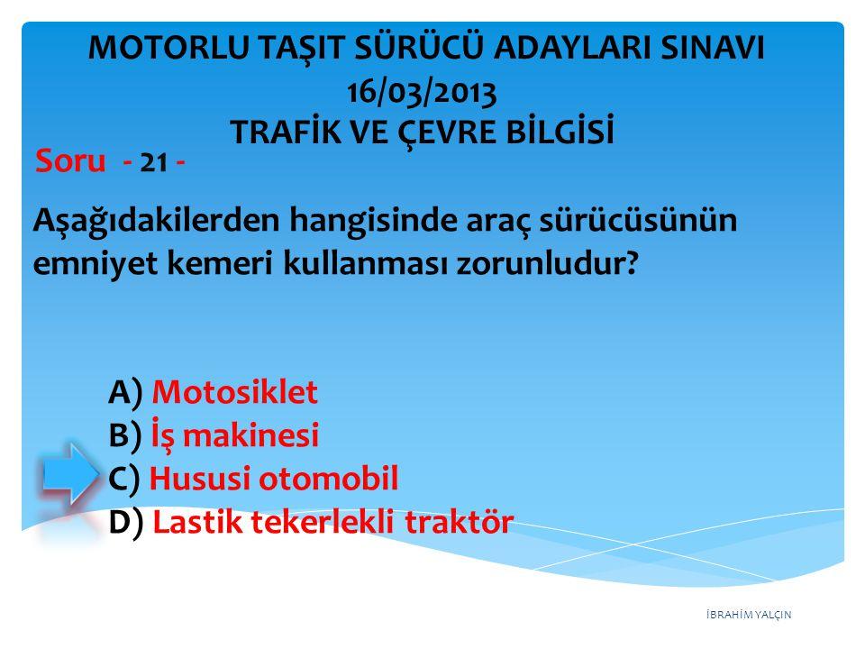 İBRAHİM YALÇIN Aşağıdakilerden hangisinde araç sürücüsünün emniyet kemeri kullanması zorunludur? Soru - 21 - A) Motosiklet B) İş makinesi C) Hususi ot