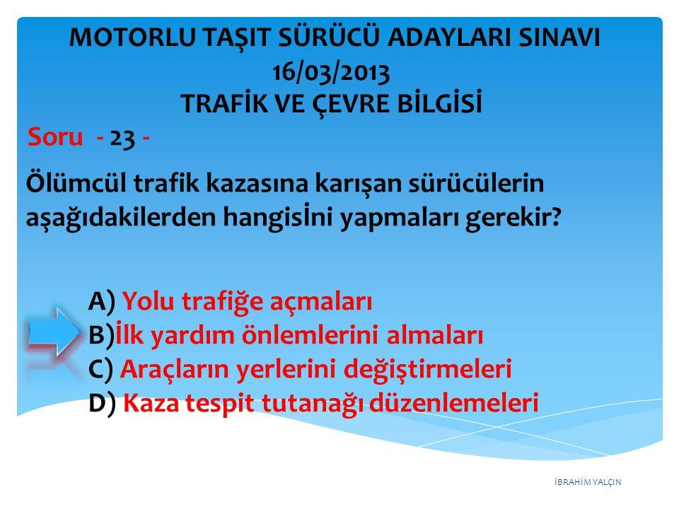 İBRAHİM YALÇIN Ölümcül trafik kazasına karışan sürücülerin aşağıdakilerden hangisİni yapmaları gerekir? Soru - 23 - A) Yolu trafiğe açmaları B)İlk yar