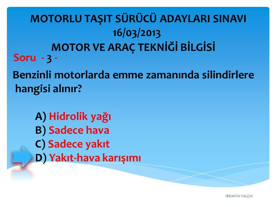 İBRAHİM YALÇIN Benzinli motorlarda emme zamanında silindirlere hangisi alınır? Soru - 3 - A) Hidrolik yağı B) Sadece hava C) Sadece yakıt D) Yakıt-hav