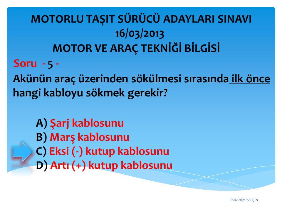 İBRAHİM YALÇIN Akünün araç üzerinden sökülmesi sırasında ilk önce hangi kabloyu sökmek gerekir? Soru - 5 - A) Şarj kablosunu B) Marş kablosunu C) Eksi