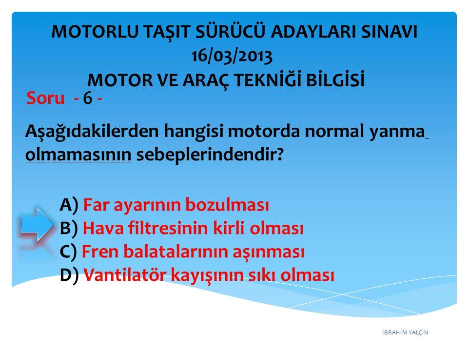 İBRAHİM YALÇIN Aşağıdakilerden hangisi motorda normal yanma olmamasının sebeplerindendir? Soru - 6 - A) Far ayarının bozulması B) Hava filtresinin kir