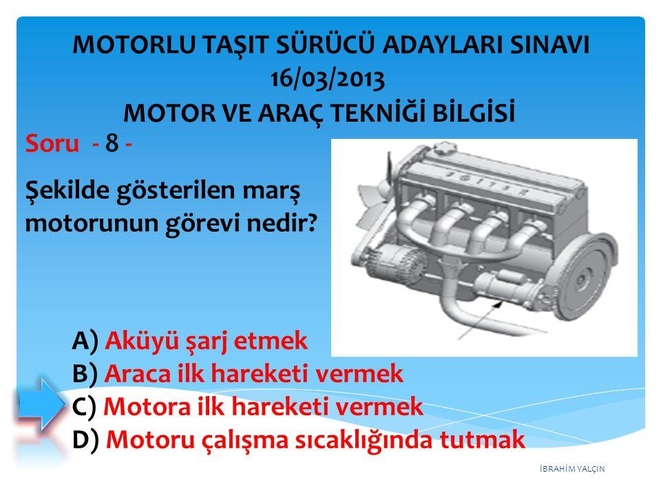 İBRAHİM YALÇIN Şekilde gösterilen marş motorunun görevi nedir? Soru - 8 - A) Aküyü şarj etmek B) Araca ilk hareketi vermek C) Motora ilk hareketi verm
