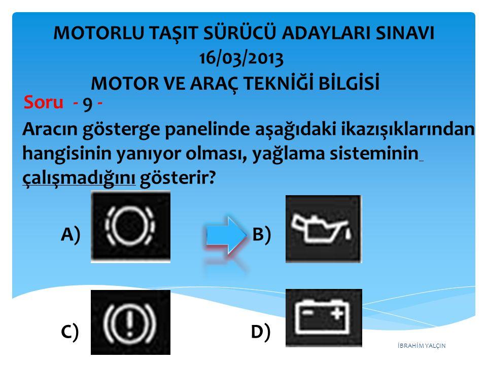 İBRAHİM YALÇIN Aracın gösterge panelinde aşağıdaki ikazışıklarından hangisinin yanıyor olması, yağlama sisteminin çalışmadığını gösterir? Soru - 9 - A