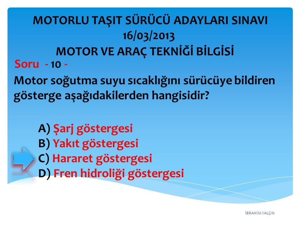 İBRAHİM YALÇIN Motor soğutma suyu sıcaklığını sürücüye bildiren gösterge aşağıdakilerden hangisidir? Soru - 10 - A) Şarj göstergesi B) Yakıt gösterges