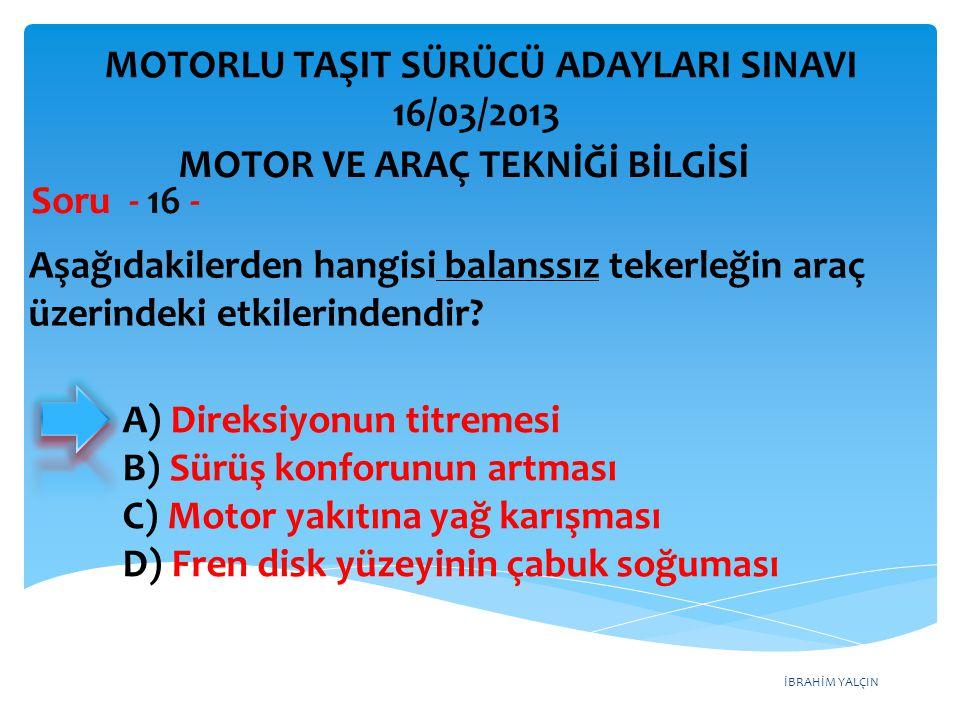 İBRAHİM YALÇIN Aşağıdakilerden hangisi balanssız tekerleğin araç üzerindeki etkilerindendir? Soru - 16 - A) Direksiyonun titremesi B) Sürüş konforunun