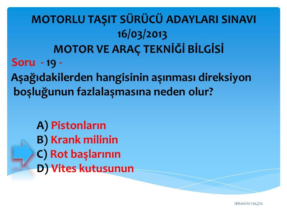 İBRAHİM YALÇIN Aşağıdakilerden hangisinin aşınması direksiyon boşluğunun fazlalaşmasına neden olur? Soru - 19 - A) Pistonların B) Krank milinin C) Rot
