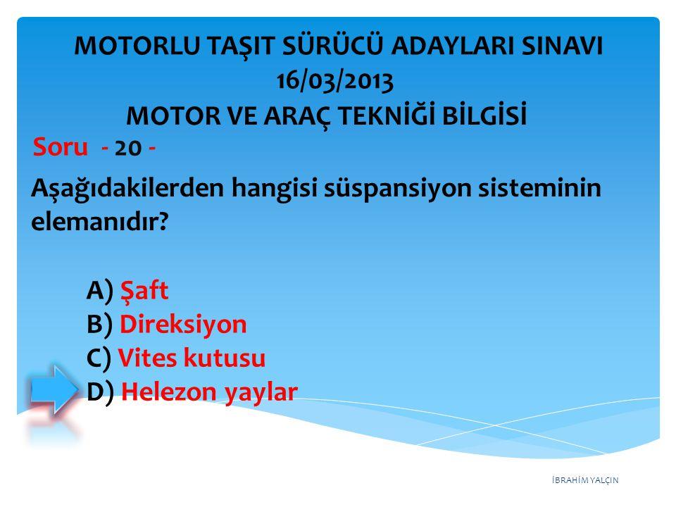 İBRAHİM YALÇIN Aşağıdakilerden hangisi süspansiyon sisteminin elemanıdır? Soru - 20 - A) Şaft B) Direksiyon C) Vites kutusu D) Helezon yaylar MOTORLU