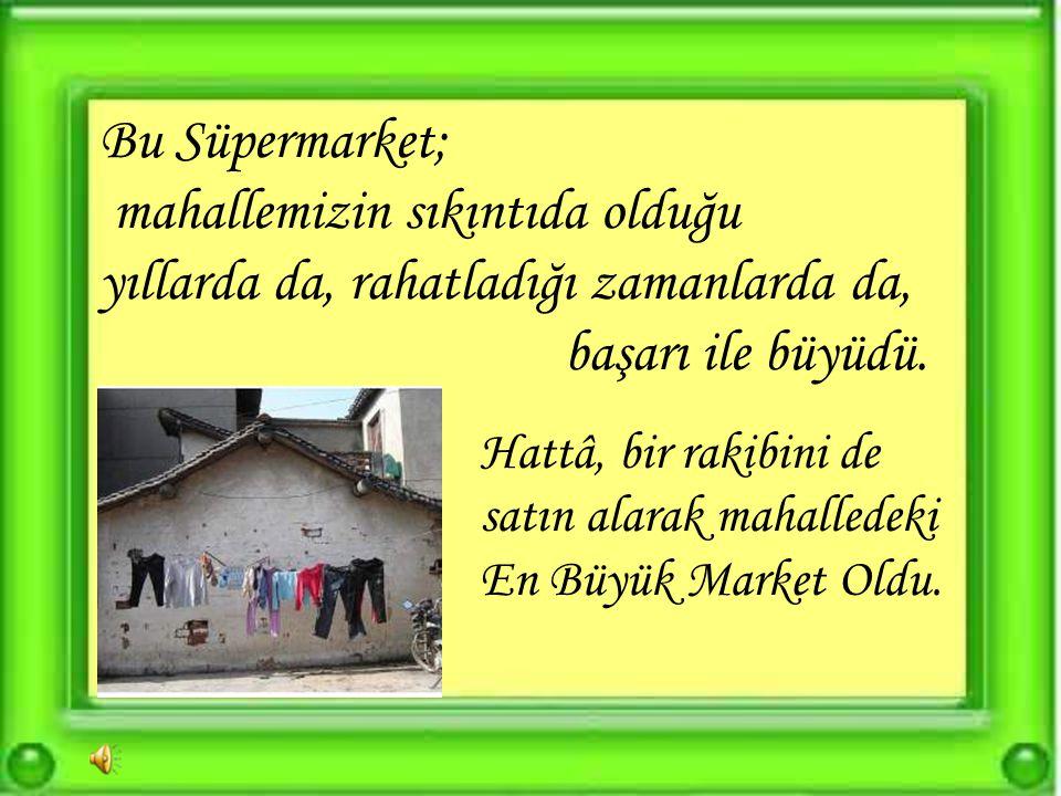Bu Süpermarket; mahallemizin sıkıntıda olduğu yıllarda da, rahatladığı zamanlarda da, başarı ile büyüdü.