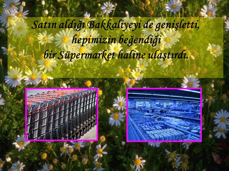 Satın aldığı Bakkaliyeyi de genişletti, hepimizin beğendiği bir Süpermarket haline ulaştırdı.