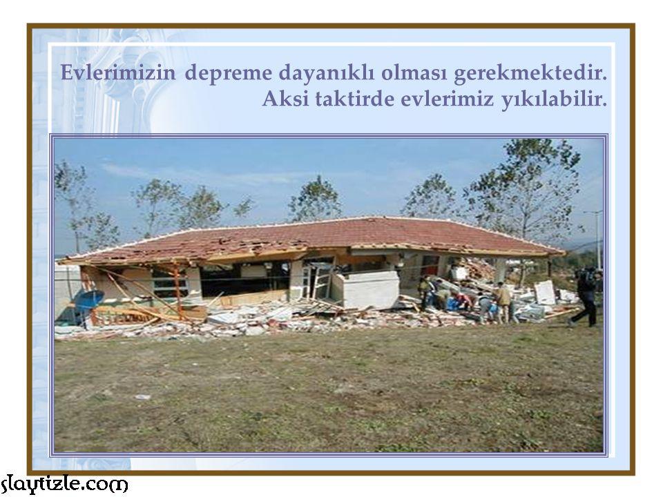 Evlerimizin depreme dayanıklı olması gerekmektedir. Aksi taktirde evlerimiz yıkılabilir.