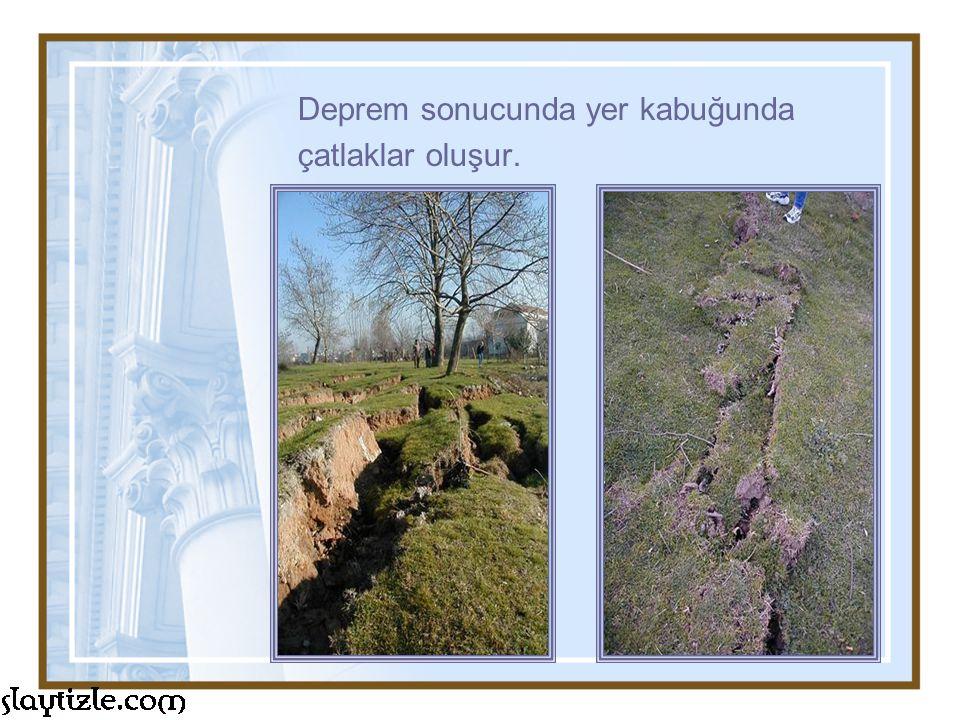 Deprem sonucunda yer kabuğunda çatlaklar oluşur.