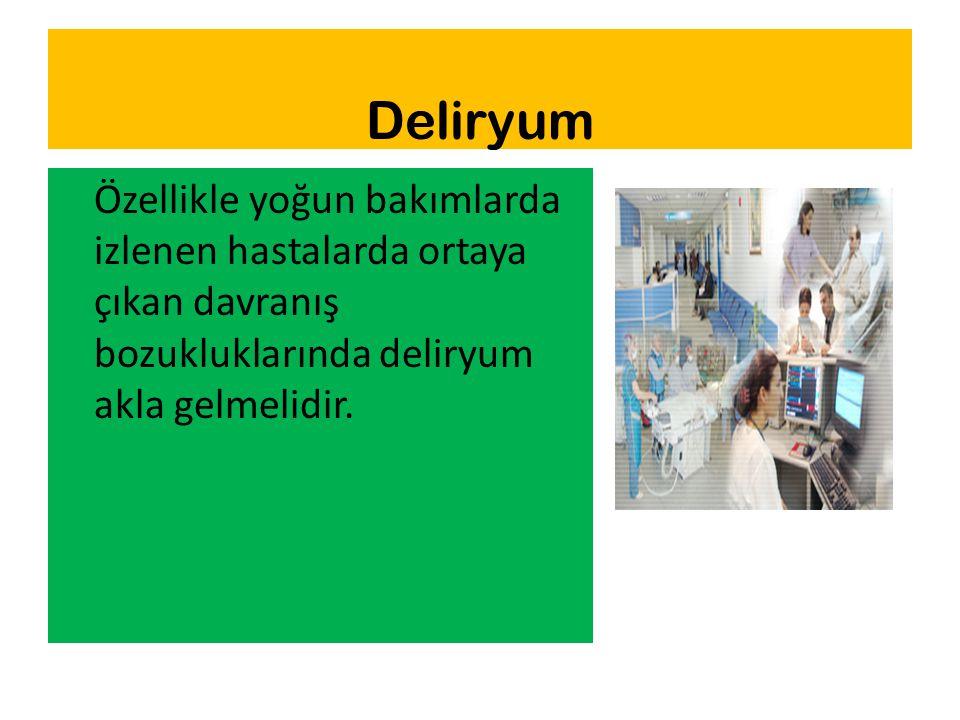 Deliryum Özellikle yoğun bakımlarda izlenen hastalarda ortaya çıkan davranış bozukluklarında deliryum akla gelmelidir.