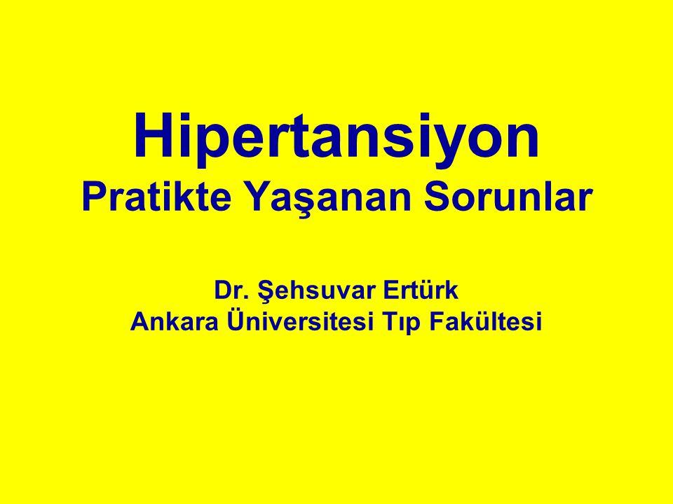 Hipertansiyon Pratikte Yaşanan Sorunlar Dr. Şehsuvar Ertürk Ankara Üniversitesi Tıp Fakültesi