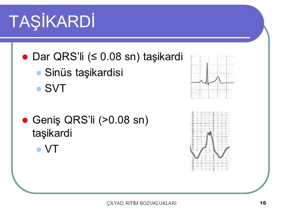 ÇİLYAD, RİTİM BOZUKLUKLARI 16 TAŞİKARDİ Dar QRS'li (≤ 0.08 sn) taşikardi Sinüs taşikardisi SVT Geniş QRS'li (>0.08 sn) taşikardi VT