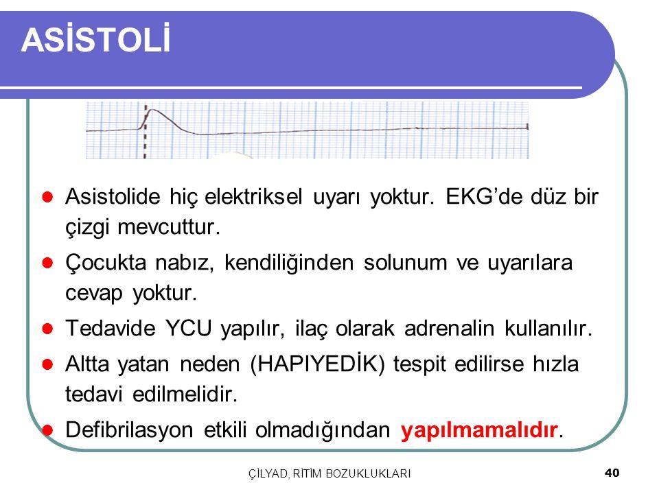 ÇİLYAD, RİTİM BOZUKLUKLARI 40 ASİSTOLİ Asistolide hiç elektriksel uyarı yoktur. EKG'de düz bir çizgi mevcuttur. Çocukta nabız, kendiliğinden solunum v