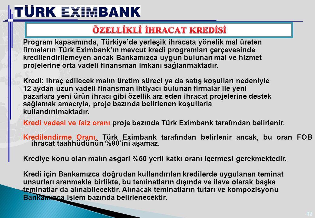 42 Program kapsamında, Türkiye'de yerleşik ihracata yönelik mal üreten firmaların Türk Eximbank'ın mevcut kredi programları çerçevesinde kredilendiril