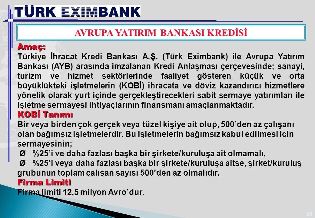 53 AVRUPA YATIRIM BANKASI KREDİSİ Amaç: Türkiye İhracat Kredi Bankası A.Ş. (Türk Eximbank) ile Avrupa Yatırım Bankası (AYB) arasında imzalanan Kredi A