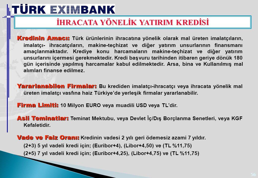 56 İHRACATA YÖNELİK YATIRIM KREDİSİ Kredinin Amacı: Kredinin Amacı: Türk ürünlerinin ihracatına yönelik olarak mal üreten imalatçıların, imalatçı- ihr