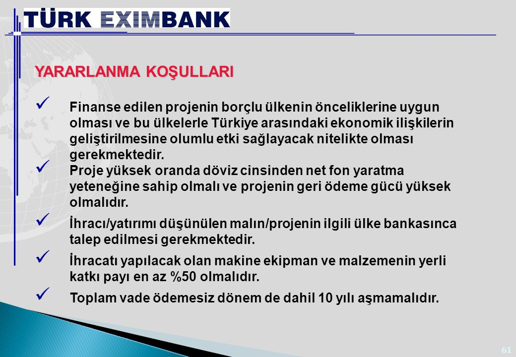 61 YARARLANMA KOŞULLARI Finanse edilen projenin borçlu ülkenin önceliklerine uygun olması ve bu ülkelerle Türkiye arasındaki ekonomik ilişkilerin geli