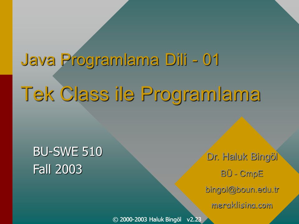 © 2000-2003 Haluk Bingöl v2.23 Java Programlama Dili - 01 Tek Class ile Programlama Dr.