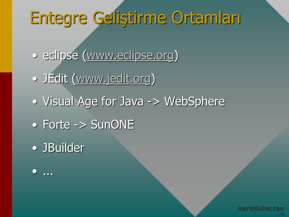 14 14 meraklisina.com Entegre Geliştirme Ortamları eclipse (www.eclipse.org)eclipse (www.eclipse.org)www.eclipse.org JEdit (www.jedit.org)JEdit (www.jedit.org)www.jedit.org Visual Age for Java -> WebSphereVisual Age for Java -> WebSphere Forte -> SunONEForte -> SunONE JBuilderJBuilder......