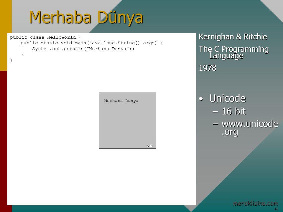 16 16 meraklisina.com Merhaba Dünya public class HelloWorld { public static void main(java.lang.String[] args) { System.out.println( Merhaba Dunya ); } Kernighan & Ritchie The C Programming Language 1978 UnicodeUnicode –16 bit –www.unicode.org Merhaba Dunya out