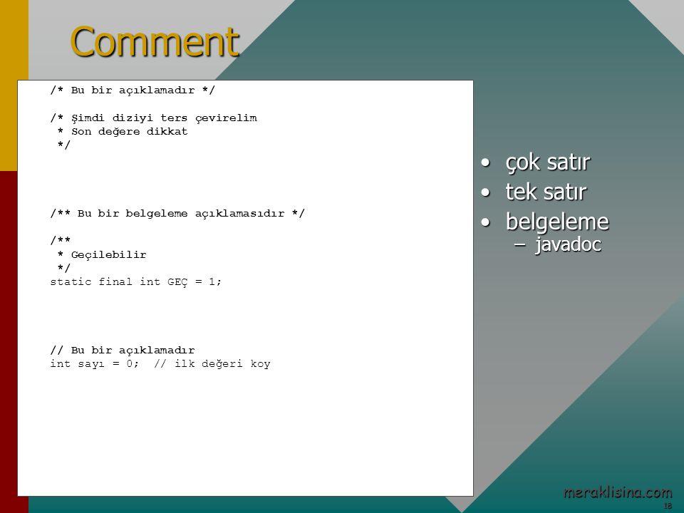 18 18 meraklisina.comComment /* Bu bir açıklamadır */ /* Şimdi diziyi ters çevirelim * Son değere dikkat */ /** Bu bir belgeleme açıklamasıdır */ /** * Geçilebilir */ static final int GEÇ = 1; // Bu bir açıklamadır int sayı = 0; // ilk değeri koy çok satırçok satır tek satırtek satır belgelemebelgeleme –javadoc