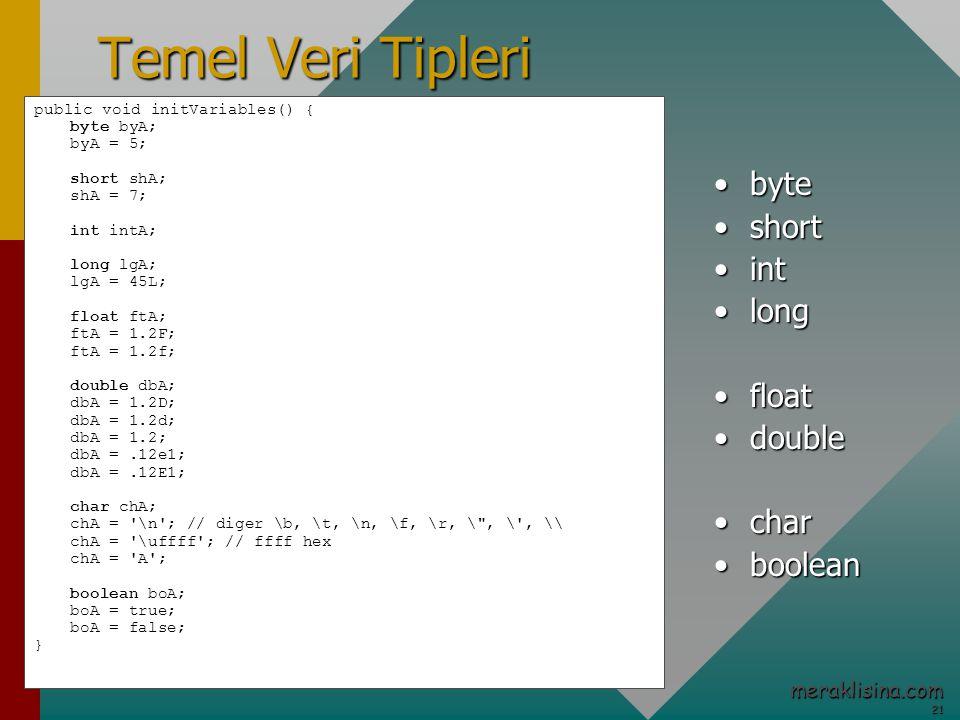 21 21 meraklisina.com Temel Veri Tipleri public void initVariables() { byte byA; byA = 5; short shA; shA = 7; int intA; long lgA; lgA = 45L; float ftA; ftA = 1.2F; ftA = 1.2f; double dbA; dbA = 1.2D; dbA = 1.2d; dbA = 1.2; dbA =.12e1; dbA =.12E1; char chA; chA = \n ; // diger \b, \t, \n, \f, \r, \ , \ , \\ chA = \uffff ; // ffff hex chA = A ; boolean boA; boA = true; boA = false; } bytebyte shortshort intint longlong floatfloat doubledouble charchar booleanboolean
