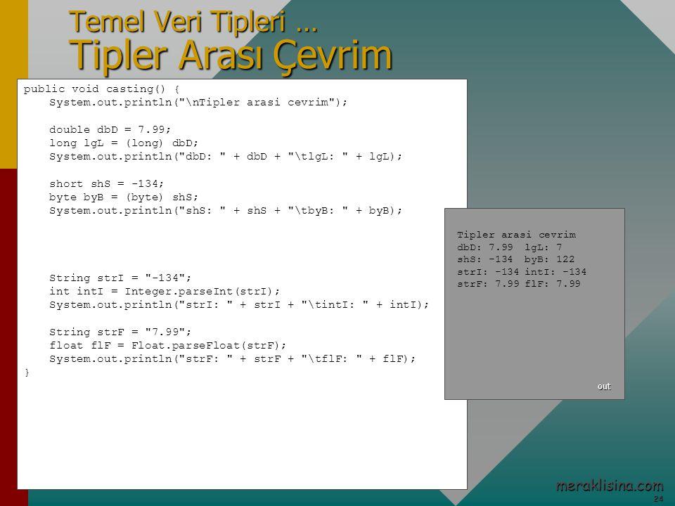 24 24 meraklisina.com Temel Veri Tipleri … Tipler Arası Çevrim public void casting() { System.out.println( \nTipler arasi cevrim ); double dbD = 7.99; long lgL = (long) dbD; System.out.println( dbD: + dbD + \tlgL: + lgL); short shS = -134; byte byB = (byte) shS; System.out.println( shS: + shS + \tbyB: + byB); String strI = -134 ; int intI = Integer.parseInt(strI); System.out.println( strI: + strI + \tintI: + intI); String strF = 7.99 ; float flF = Float.parseFloat(strF); System.out.println( strF: + strF + \tflF: + flF); } Tipler arasi cevrim dbD: 7.99lgL: 7 shS: -134byB: 122 strI: -134intI: -134 strF: 7.99flF: 7.99 out