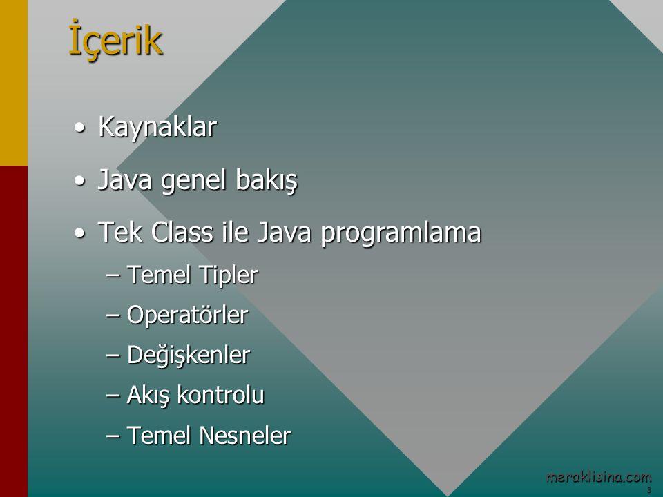 3 meraklisina.comİçerik KaynaklarKaynaklar Java genel bakışJava genel bakış Tek Class ile Java programlamaTek Class ile Java programlama –Temel Tipler –Operatörler –Değişkenler –Akış kontrolu –Temel Nesneler