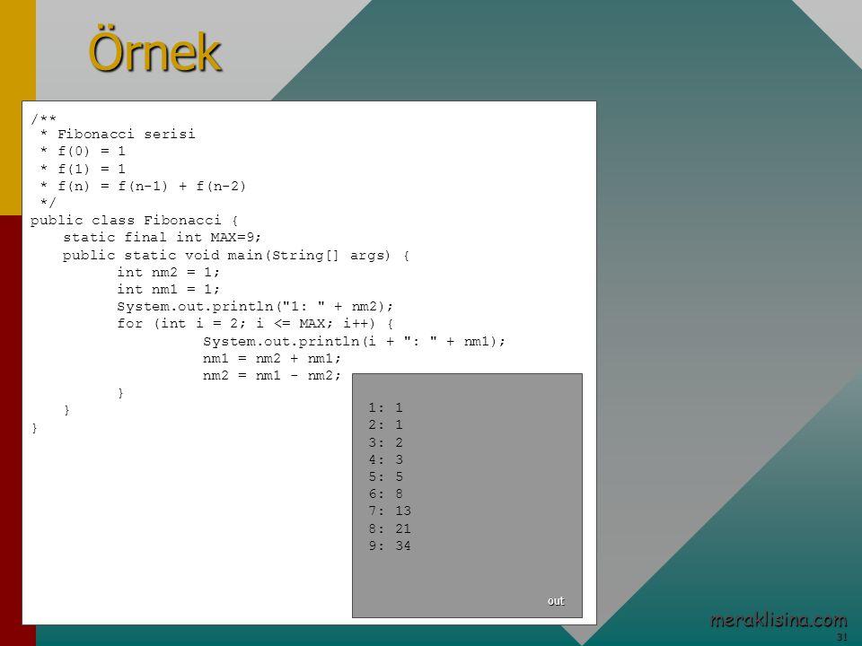 31 31 meraklisina.comÖrnek /** * Fibonacci serisi * f(0) = 1 * f(1) = 1 * f(n) = f(n-1) + f(n-2) */ public class Fibonacci { static final int MAX=9; public static void main(String[] args) { int nm2 = 1; int nm1 = 1; System.out.println( 1: + nm2); for (int i = 2; i <= MAX; i++) { System.out.println(i + : + nm1); nm1 = nm2 + nm1; nm2 = nm1 - nm2; } 1: 1 2: 1 3: 2 4: 3 5: 5 6: 8 7: 13 8: 21 9: 34 out