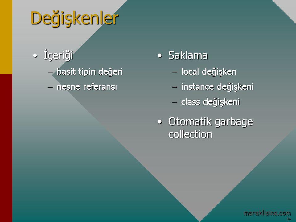 34 34 meraklisina.comDeğişkenler İçeriğiİçeriği –basit tipin değeri –nesne referansı SaklamaSaklama –local değişken –instance değişkeni –class değişkeni Otomatik garbage collectionOtomatik garbage collection