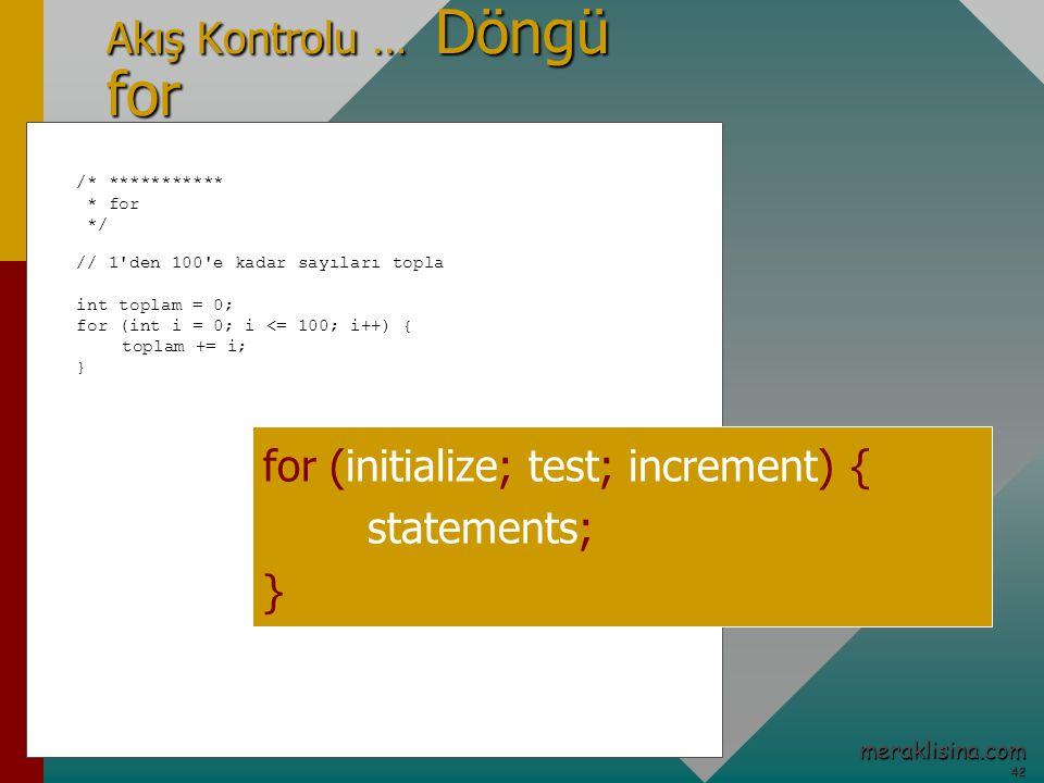 42 42 meraklisina.com Akış Kontrolu … Döngü for /* *********** * for */ // 1 den 100 e kadar sayıları topla int toplam = 0; for (int i = 0; i <= 100; i++) { toplam += i; } for (initialize; test; increment) { statements; }