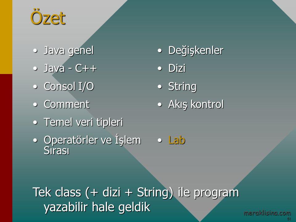 51 51 meraklisina.comÖzet Java genelJava genel Java - C++Java - C++ Consol I/OConsol I/O CommentComment Temel veri tipleriTemel veri tipleri Operatörler ve İşlem SırasıOperatörler ve İşlem Sırası DeğişkenlerDeğişkenler DiziDizi StringString Akış kontrolAkış kontrol LabLab Tek class (+ dizi + String) ile program yazabilir hale geldik