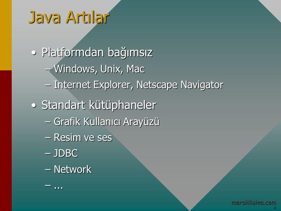 8 meraklisina.com Java Artılar Platformdan bağımsızPlatformdan bağımsız –Windows, Unix, Mac –Internet Explorer, Netscape Navigator Standart kütüphanelerStandart kütüphaneler –Grafik Kullanıcı Arayüzü –Resim ve ses –JDBC –Network –...