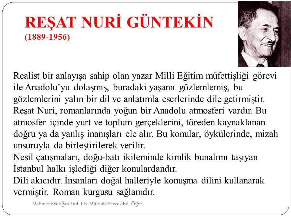 REŞAT NURİ GÜNTEKİN (1889-1956) Mehmet Erdo ğ an And. Lis. Mücahid Serçek Ed. Ö ğ rt. Realist bir anlayışa sahip olan yazar Milli Eğitim müfettişliği