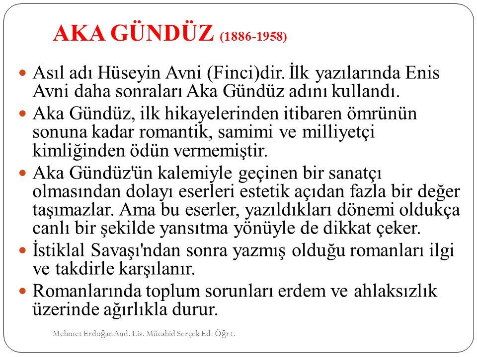 AKA GÜNDÜZ (1886-1958) Mehmet Erdo ğ an And. Lis. Mücahid Serçek Ed. Ö ğ rt. Asıl adı Hüseyin Avni (Finci)dir. İlk yazılarında Enis Avni daha sonralar