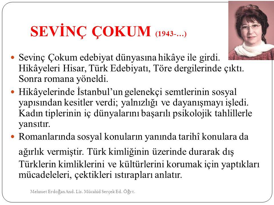 SEVİNÇ ÇOKUM (1943-…) Mehmet Erdo ğ an And. Lis. Mücahid Serçek Ed. Ö ğ rt. Sevinç Çokum edebiyat dünyasına hikâye ile girdi. Hikâyeleri Hisar, Türk E