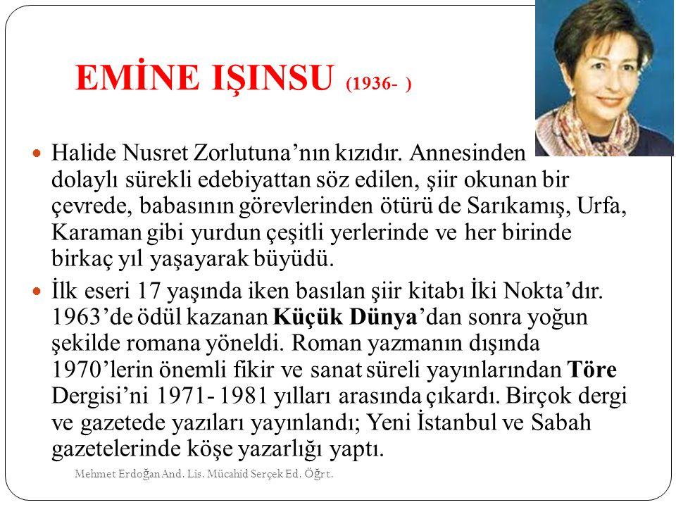 EMİNE IŞINSU (1936- ) Mehmet Erdo ğ an And. Lis. Mücahid Serçek Ed. Ö ğ rt. Halide Nusret Zorlutuna'nın kızıdır. Annesinden dolaylı sürekli edebiyatta