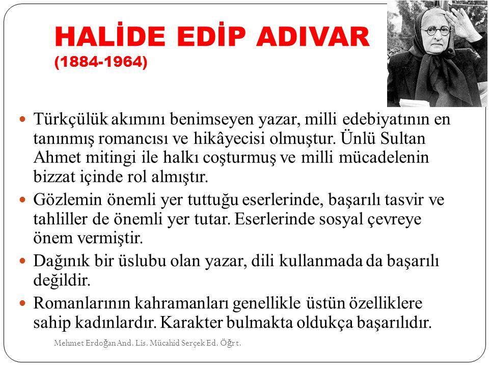 HALİDE EDİP ADIVAR (1884-1964) Mehmet Erdo ğ an And. Lis. Mücahid Serçek Ed. Ö ğ rt. Türkçülük akımını benimseyen yazar, milli edebiyatının en tanınmı