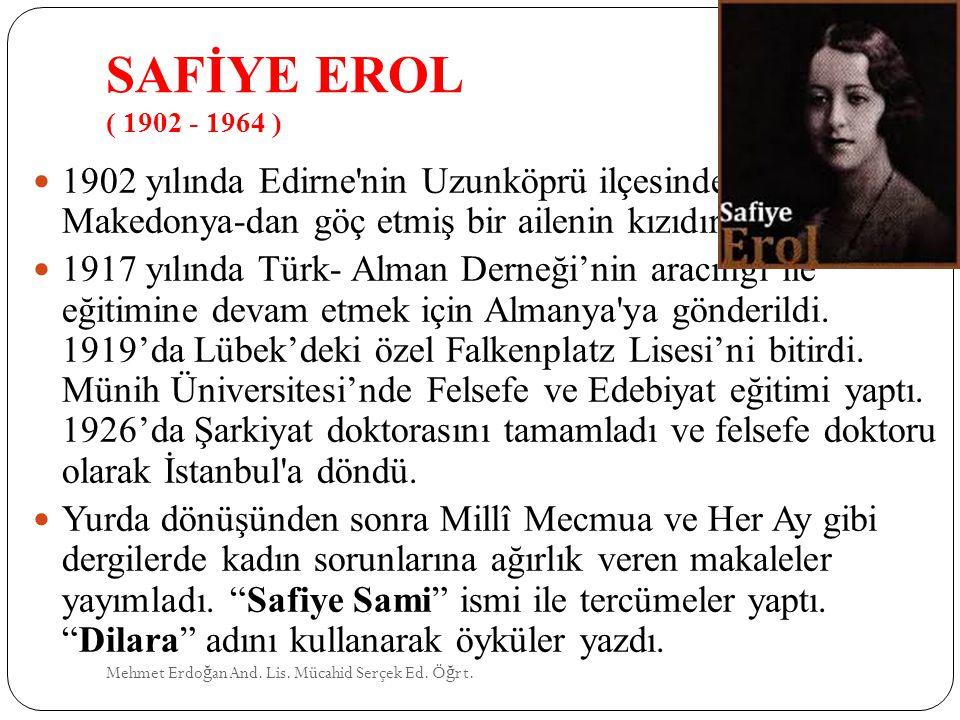 SAFİYE EROL ( 1902 - 1964 ) Mehmet Erdo ğ an And. Lis. Mücahid Serçek Ed. Ö ğ rt. 1902 yılında Edirne'nin Uzunköprü ilçesinde doğdu. Makedonya-dan göç